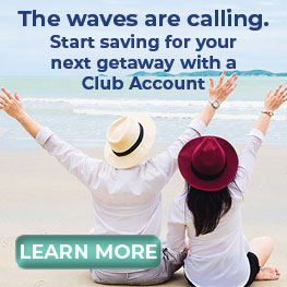 The waves are calling. Start saving for your next getaway with a Club Account. Learn More.