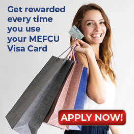 Get rewarded every time you use your MEFCU Visa Card. Apply Now