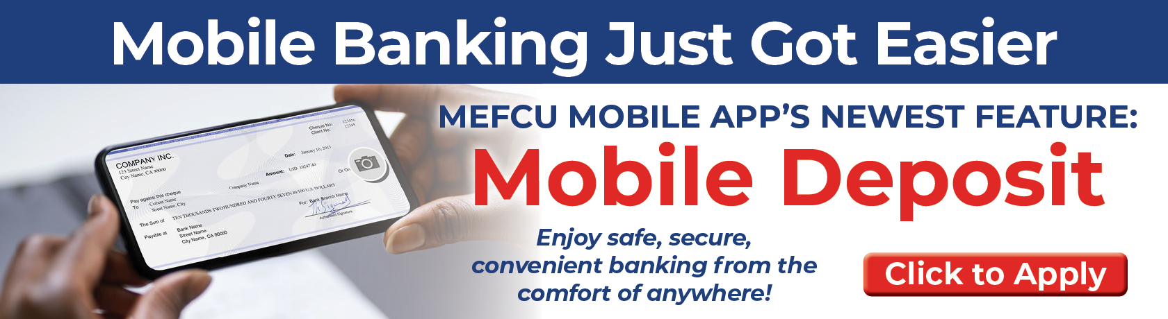 Mobile Banking Just Got Easier MEFCU MOBILE APP'S NEWEST FEATURE: Mobile Deposit Enjoy safe, secure, convenient banking from the comfort of everywhere!